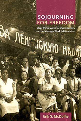 Sojourning for Freedom: Black Women, American Communism, and the Making of Black Left Feminism by Erik McDuffie