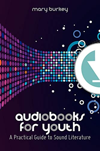 Audiobooks for Youth: A Practical Guide to Sound Literature by Mary Burkey