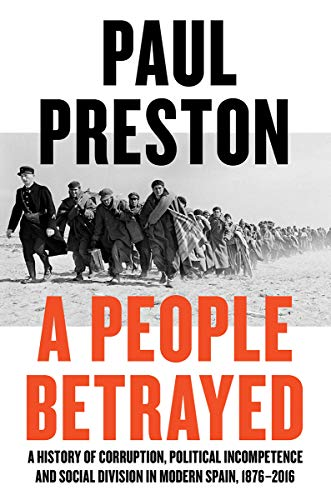 A People Betrayed: A History of Corruption, Political Incompetence and Social Division in Modern Spain 1874-2018 by Paul Preston