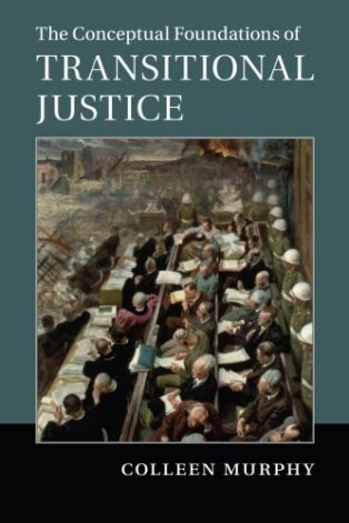 The Conceptual Foundations of Transitional Justice by Colleen Murphy