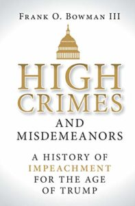 The best books on Impeachment - High Crimes and Misdemeanors: A History of Impeachment for the Age of Trump by Frank O. Bowman III