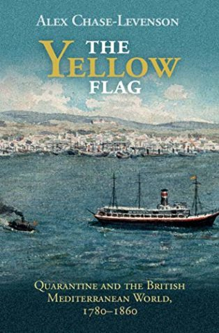 The Yellow Flag: Quarantine and the British Mediterranean World, 1780-1860 by Alex Chase-Levenson