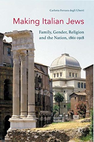 Making Italian Jews: Family, Gender, Religion and the Nation, 1861–1918 by Carlotta Ferrara degli Uberti