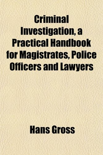 The best books on The Pioneers of Criminology - Criminal Investigation: a Practical Handbook for Magistrates, Police Officers and Lawyers by Hans Gross