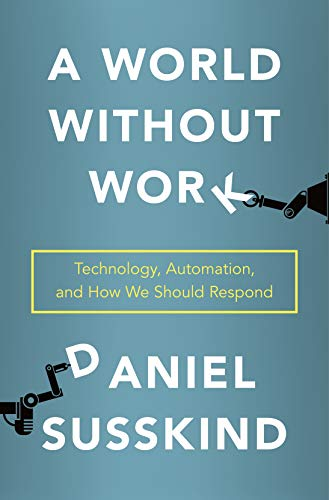 A World Without Work: Technology, Automation, and How We Should Respond by Daniel Susskind