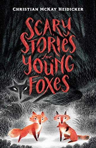 Scary Stories for Young Foxes by Christian McKay Heidicker