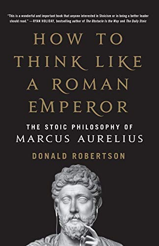 How to Think Like a Roman Emperor: the Stoic Philosophy of Marcus Aurelius by Donald Robertson