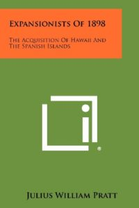 The best books on American Imperialism - Expansionists of 1898: The Acquisition of Hawaiʻi and the Spanish Islands by Julius William Pratt