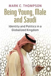 The best books on Saudi Arabia - Being Young, Male and Saudi: Identity and Politics in a Globalised Kingdom by Mark C Thompson