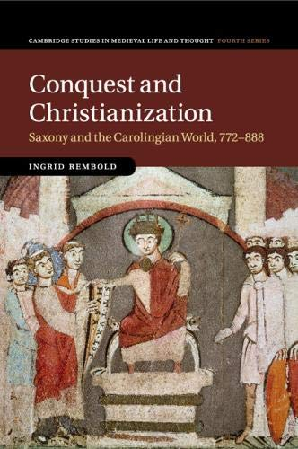 Conquest and Christianization: Saxony and the Carolingian World, 772–888 by Ingrid Rembold