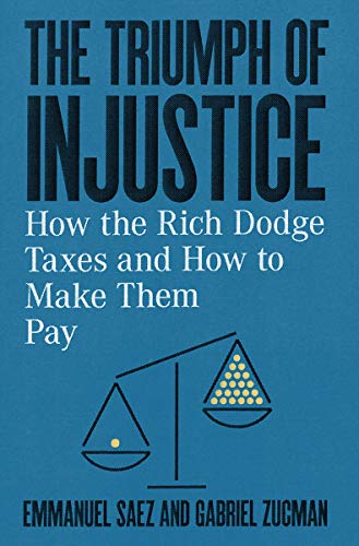The Triumph of Injustice: How the Rich Dodge Taxes and How to Make Them Pay by Emmanuel Saez and Gabriel Zucman