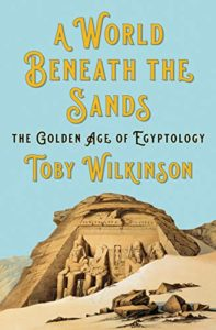 The best books on Ancient Egypt - A World Beneath the Sands: The Golden Age of Egyptology by Toby Wilkinson