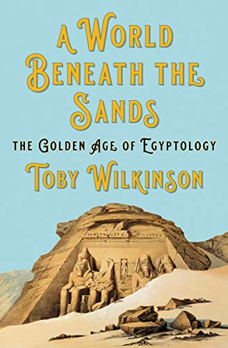 A World Beneath the Sands: The Golden Age of Egyptology by Toby Wilkinson