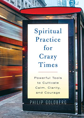 Spiritual Practice for Crazy Times: Powerful Tools to Cultivate Calm, Clarity, and Courage by Philip Goldberg