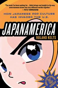 The best books on Manga and Anime - Japanamerica: How Japanese Pop Culture Has Invaded the U.S. by Roland Kelts