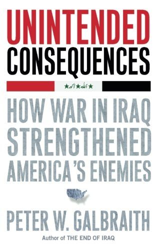 Unintended Consequences: How War in Iraq Strengthened America's Enemies by Peter W. Galbraith