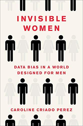 Invisible Women: Data Bias in a World Designed for Men by Caroline Criado Perez