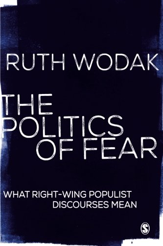 The Politics of Fear: What Right-Wing Populist Discourses Mean by Ruth Wodak