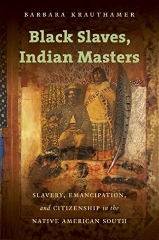 Black Slaves, Indian Masters: Slavery, Emancipation, and Citizenship in the Native American South by Barbara Krauthamer