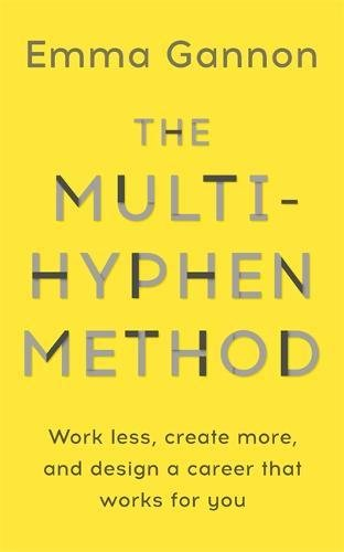 The Multi-Hyphen Method: Work Less, Create More, and Design a Career that Works For You by Emma Gannon