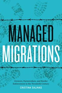The best books on Migrant Workers - Managed Migrations: Growers, Farmworkers, and Border Enforcement in the Twentieth Century by Cristina Salinas