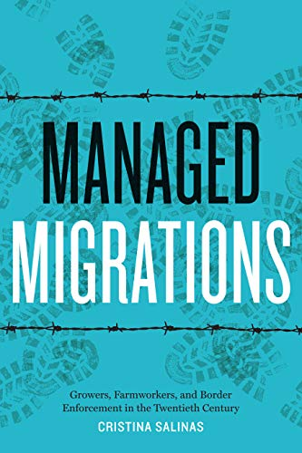 Managed Migrations: Growers, Farmworkers, and Border Enforcement in the Twentieth Century by Cristina Salinas