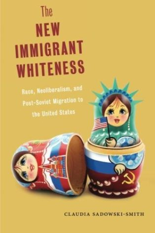 The New Immigrant Whiteness: Race, Neoliberalism, and Post-Soviet Migration to the United States by Claudia Sadowski-Smith