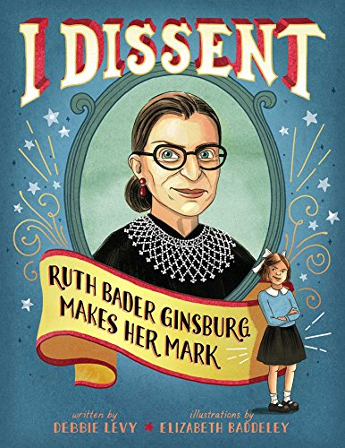 I Dissent: Ruth Bader Ginsburg Makes Her Mark by Debbie Levy & Elizabeth Baddeley (illustrator)