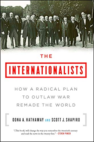 The Internationalists: How a Radical Plan to Outlaw War Remade the World by Oona Hathaway & Scott Shapiro