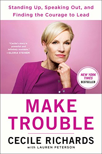 The best books on How Progressives Can Make a Difference - Make Trouble: Standing Up, Speaking Out, and Finding the Courage to Lead by Cecile Richards