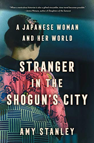 Stranger in the Shogun's City: A Japanese Woman and Her World by Amy Stanley