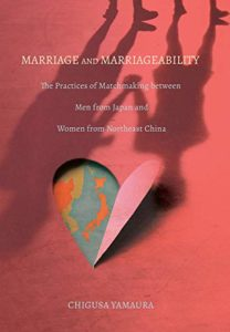 The best books on Japan - Marriage and Marriageability: The Practices of Matchmaking between Men from Japan and Women from Northeast China by Chigusa Yamaura