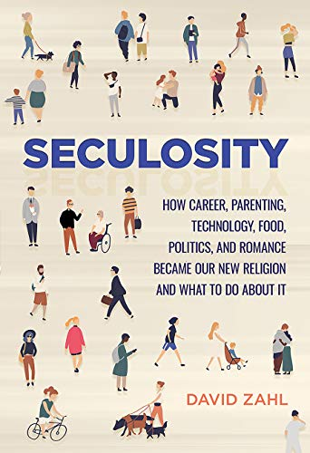 Seculosity: How Career, Parenting, Technology, Food, Politics, and Romance Became Our New Religion and What to Do about It by David Zahl
