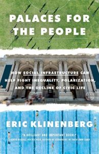 The Best Economics Books of 2019 - Palaces for the People: How Social Infrastructure Can Help Fight Inequality, Polarization, and the Decline of Civic Life by Eric Klinenberg