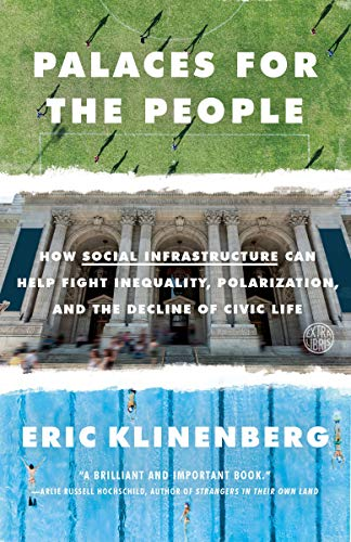 Palaces for the People: How Social Infrastructure Can Help Fight Inequality, Polarization, and the Decline of Civic Life by Eric Klinenberg