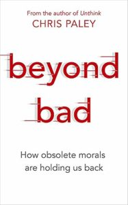 The best books on Evolutionary Psychology - Beyond Bad: How Obsolete Morals Are Holding Us Back by Chris Paley