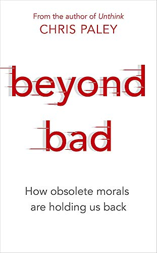 Beyond Bad: How Obsolete Morals Are Holding Us Back by Chris Paley