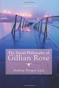 The best books on Philosophy for Teens - The Social Philosophy of Gillian Rose by Andrew Brower Latz (Manchester Grammar School)