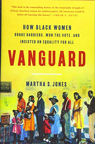 Vanguard: How Black Women Broke Barriers, Won the Vote, and Insisted on Equality for All by Martha S. Jones