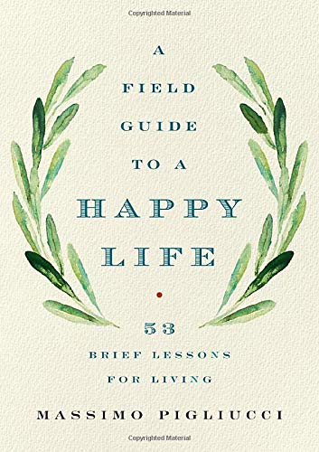 A Field Guide to a Happy Life: 53 Brief Lessons for Living (UK title: The Stoic Guide to a Happy Life)