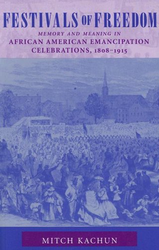 Festivals of Freedom: Memory and Meaning in African American Emancipation Celebrations, 1808-1915 by Mitch Kachun