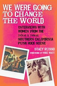 The best books on Punk Rock (in 80s America) - We Were Going to Change the World: Interviews with Women from the 1970s and 1980s Southern California Punk Rock Scene by Stacy Russo