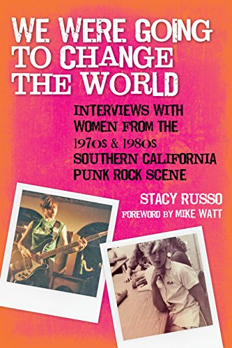 We Were Going to Change the World: Interviews with Women from the 1970s and 1980s Southern California Punk Rock Scene by Stacy Russo
