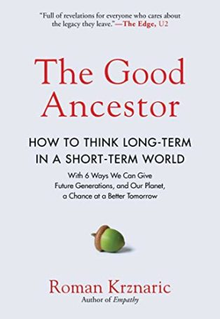 The Good Ancestor: How to Think Long-Term in a Short-Term World by Roman Krznaric