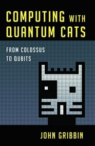 Computing with Quantum Cats: From Colossus to Qubits by John Gribbin