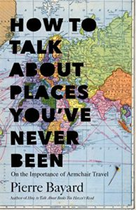 The Best Books on the Philosophy of Travel - How to Talk About Places You've Never Been: On the Importance of Armchair Travel by Michele Hutchison (translator) & Pierre Bayard