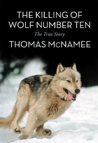 The best books on Dogs - The Killing of Wolf Number Ten: The True Story by Thomas McNamee