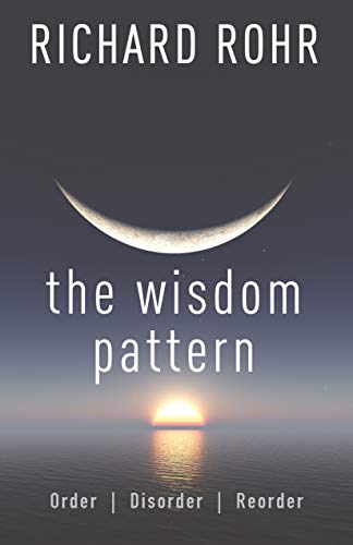 The Wisdom Pattern: Order, Disorder, Reorder by Richard Rohr