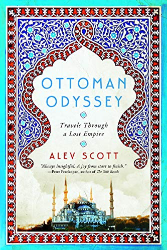 Ottoman Odyssey: Travels through a Lost Empire by Alev Scott