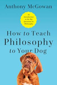 How to Teach Philosophy to Your Dog: Exploring the Big Questions in Life by Anthony McGowan